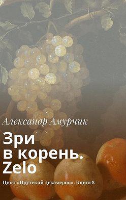 Александр Амурчик - Зри вкорень. Zelo. Цикл «Прутский Декамерон». Книга8