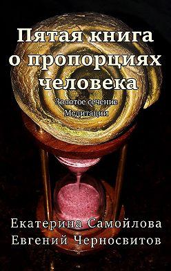 Евгений Черносвитов - Пятая книга опропорциях человека. Золотое сечение. Медитации