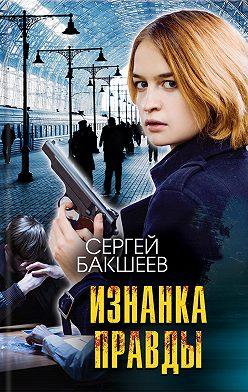 Сергей Бакшеев - Изнанка правды