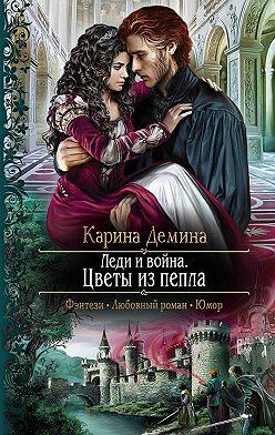 Карина Демина - Леди и война. Цветы из пепла