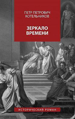 Петр Котельников - Зеркало времени. Исторический роман