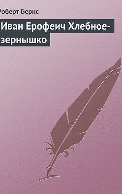 Роберт Бернс - Иван Ерофеич Хлебное-зернышко