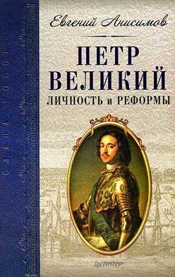 Евгений Анисимов - Петр Великий: личность и реформы