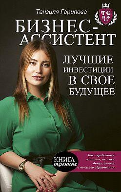 Танзиля Гарипова - Бизнес-ассистент. Лучшие инвестиции в свое будущее