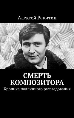 Алексей Ракитин - Смерть композитора. Хроника подлинного расследования