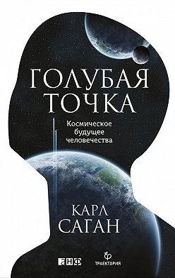 Карл Саган - Голубая точка. Космическое будущее человечества