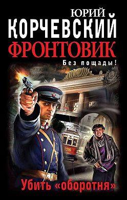 Юрий Корчевский - Фронтовик. Убить «оборотня»