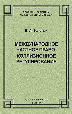 Владислав Толстых - Международное частное право: коллизионное регулирование