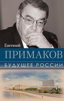 Евгений Примаков - Будущее России