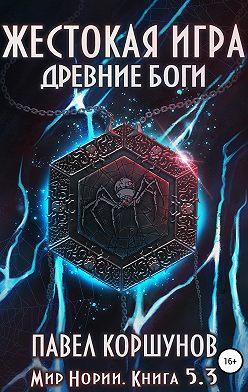 Павел Коршунов - Жестокая игра. Книга 5. Древние боги. Том 3