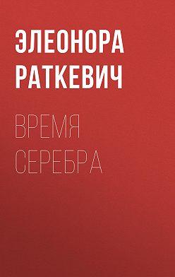 Элеонора Раткевич - Время серебра