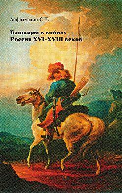 Салават Асфатуллин - Башкиры в войнах России XVI – XVIII веков
