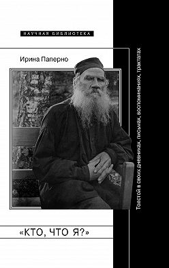 Ирина Паперно - «Кто, что я?» Толстой в своих дневниках, письмах, воспоминаниях, трактатах