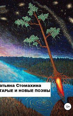 Татьяна Стомахина - Старые и новые поэмы