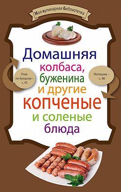 Неустановленный автор - Домашняя колбаса, буженина и другие копченые и соленые блюда