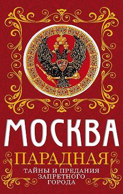 Ирина Сергиевская - Москва парадная. Тайны и предания Запретного города