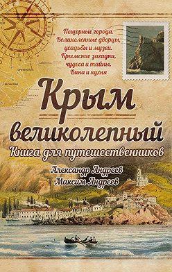 Александр Андреев - Крым великолепный. Книга для путешественников