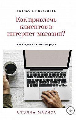 Мариус Стэлла - Как привлечь клиентов в интернет-магазин?