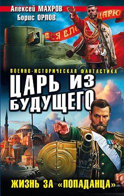 Алексей Махров - Царь из будущего. Жизнь за «попаданца»