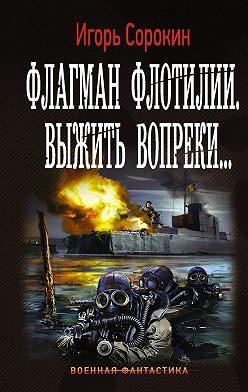 Игорь Сорокин - Флагман флотилии. Выжить вопреки