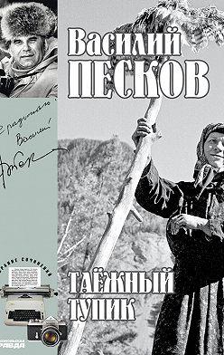 Василий Песков - Полное собрание сочинений. Том 14. Таежный тупик