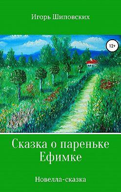 Игорь Шиповских - Сказка о пареньке Ефимке