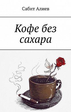Сабит Алиев - Кофе без сахара