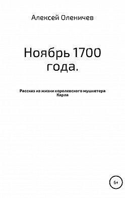 Алексей Оленичев - Ноябрь 1700 года. Рассказ из жизни королевского мушкетера Карла