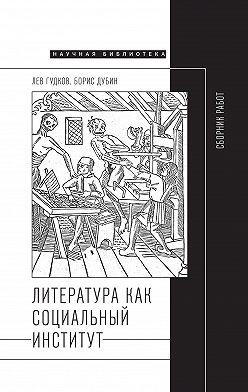 Борис Дубин - Литература как социальный институт: Сборник работ