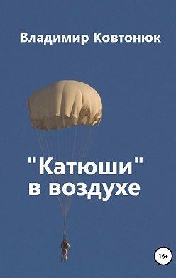 Владимир Ковтонюк - «Катюши» в воздухе
