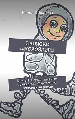 Елена Ковалёва - Записки Школозавры. Книга 1. Серые, зелёные, оранжевый. Фантастико-социальный роман