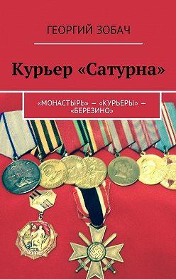 Георгий Зобач - Курьер «Сатурна». «Монастырь»– «Курьеры»– «Березино»