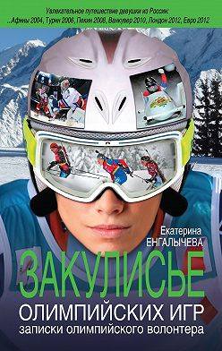 Екатерина Енгалычева - Закулисье Олимпийских игр. Записки олимпийского волонтера