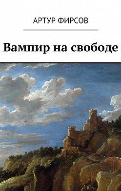 Артур Фирсов - Вампир на свободе