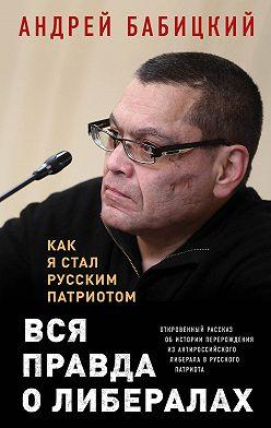 Андрей Бабицкий - Вся правда о либералах. Как я стал русским патриотом