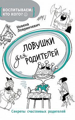 Невена Ловринчевич - Ловушки для родителей. Секреты счастливых родителей