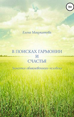 Елена Мацукатова - В поисках гармонии и счастья. Заметки обыкновенного человека.