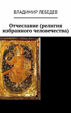 Владимир Лебедев - Отчеславие (религия избранного человечества)