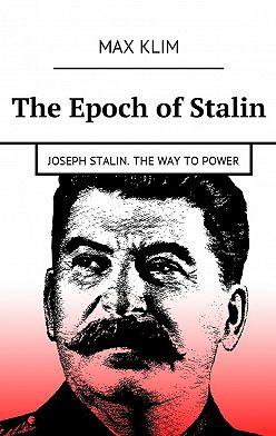 Max Klim - The Epoch of Stalin. Joseph Stalin. The way topower