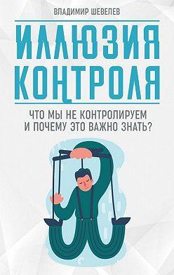 Владимир Шевелев - Иллюзия контроля. Что мы не контролируем и почему это важно знать
