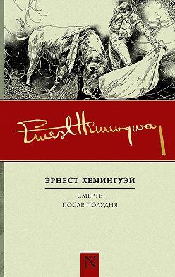 Эрнест Хемингуэй - Смерть после полудня