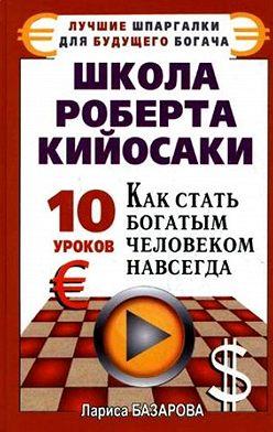 Лариса Базарова - Школа Роберта Кийосаки.10 уроков, как стать богатым человеком навсегда