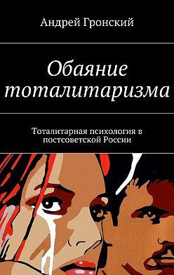 Андрей Гронский - Обаяние тоталитаризма. Тоталитарная психология в постсоветской России
