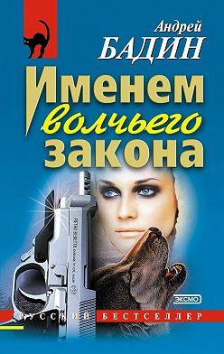 Андрей Бадин - Именем волчьего закона
