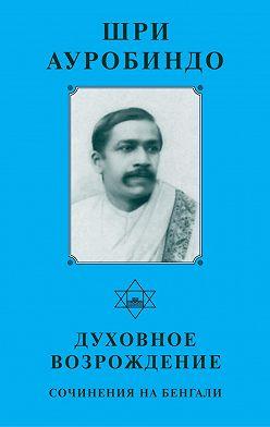 Шри Ауробиндо - Шри Ауробиндо. Духовное возрождение. Сочинения на Бенгали
