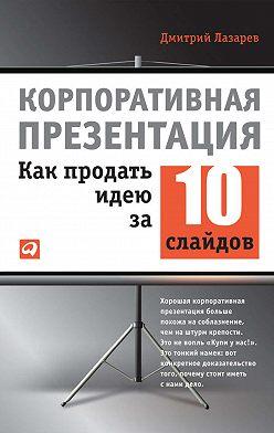Дмитрий Лазарев - Корпоративная презентация: Как продать идею за 10 слайдов
