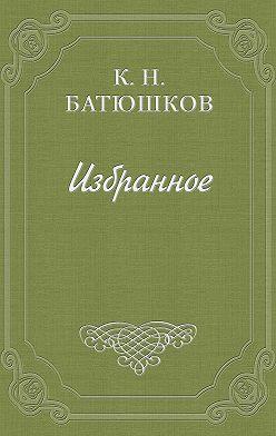 Константин Батюшков - Воспоминание мест, сражений и путешествий