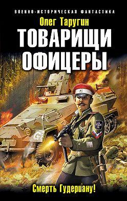 Олег Таругин - Товарищи офицеры. Смерть Гудериану!