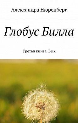Александра Нюренберг - Глобус Билла. Третья книга. Бык