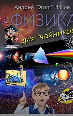 Андрей Ильин - Физика для «чайников». Несерьезное пособие